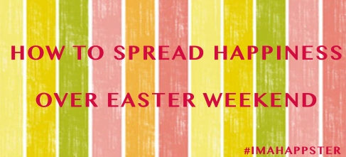 How to Spread Happiness Over Easter Weekend