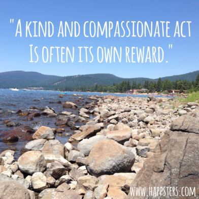 """A Kind and Compassionate Act is Often its own Reward."""