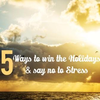 5 ways to win the holidays & say no to stress