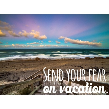 Send your fear on vacation.