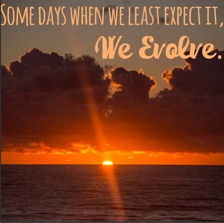 Some days when we least expect it, we evolve.