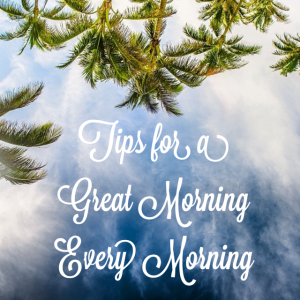 Tips for a great morning, every morning