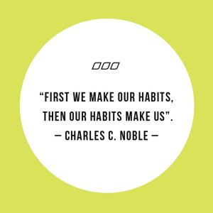 First we make our habits, then our habits make us.