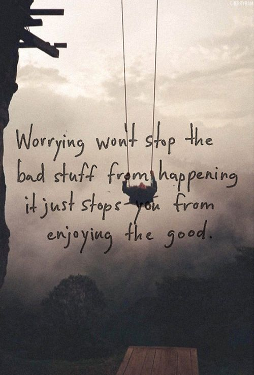 Worrying won't stop the bad stuff from happening. It just stops you from enjoying the good