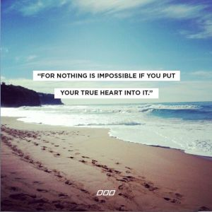 For nothing is impossible if you put your true heart into it