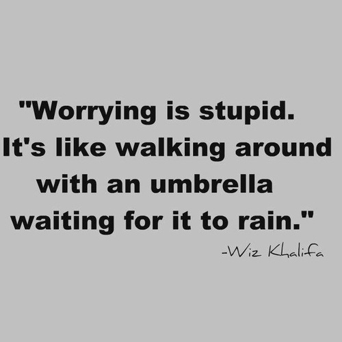 Worrying is stupid.