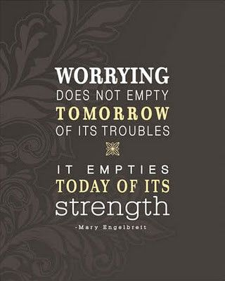 Worry Quote #10: Worrying does not empty tomorrow of its troubles. It empties today of its strength