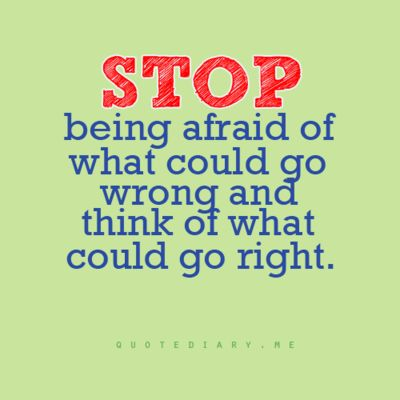 Stop being afraid of what could do wrong and think of what could go right.
