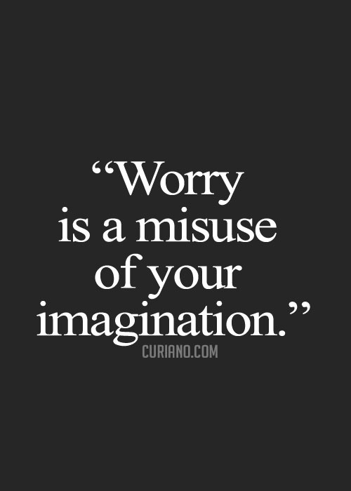 Worry is a misuse of your imagination