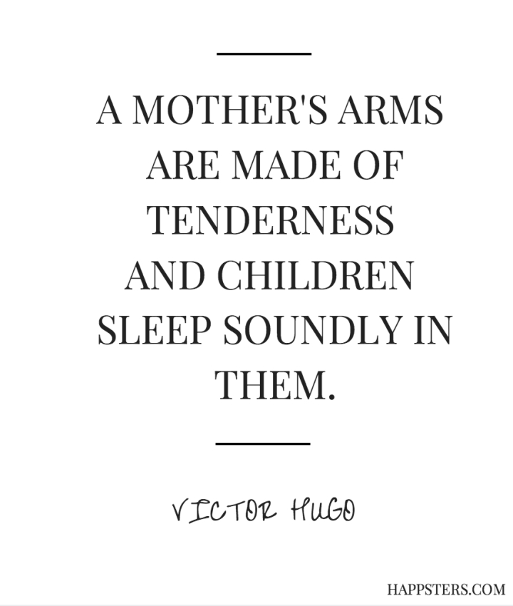 A Mother's Arms are Made of Tenderness and Children Sleep Soundly in Them - Mother's Day Quotes