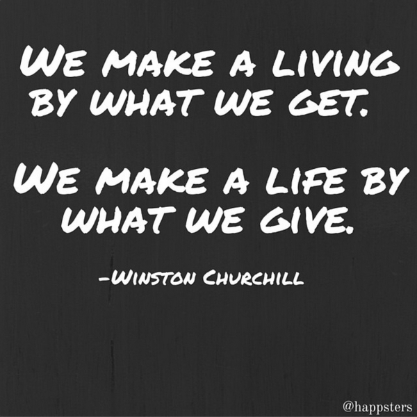We make a living by what we get. We make a life by what we give.