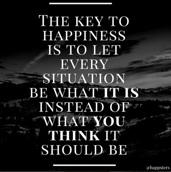 """The key to happiness is to let every situation be what it is instead of what you think it should be."""