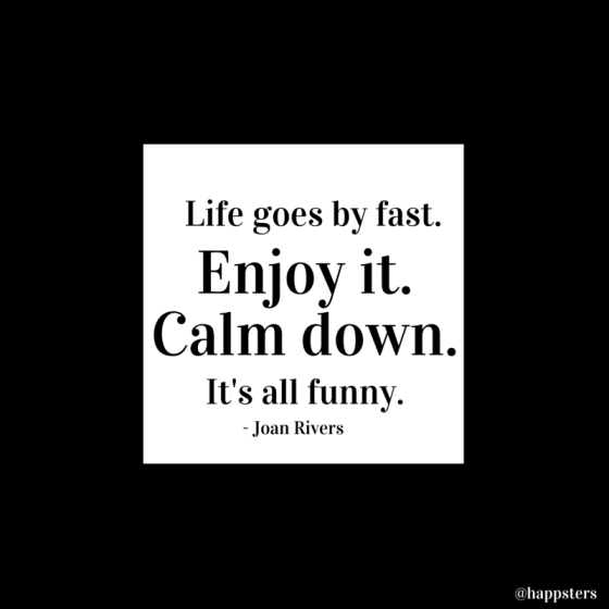 Life goes by fast. Enjoy it. Calm down. It's all funny.