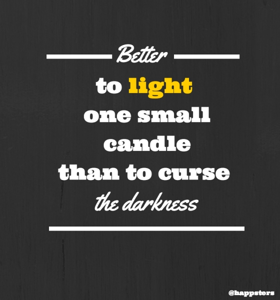 Better to light one small candle than to curse the darkness.