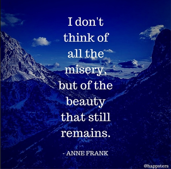 """I don't think of all the misery, but of the beauty that still remains."" ― Anne Frank"